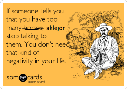 if-someone-tells-you-that-you-have-too-many-horses-stop-talking-to-them-you-dont-need-that-kin...png